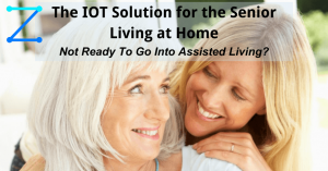 IOT Solution for the Senior Living at Home (Not Ready To Go Into Assisted Living)